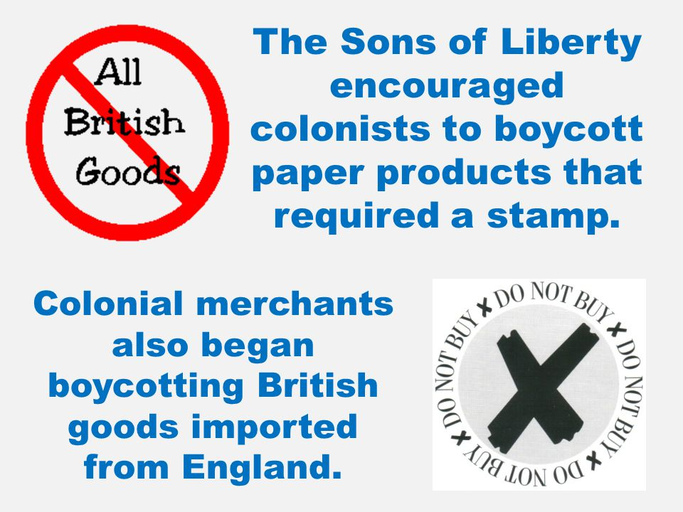 The Sons of Liberty encouraged colonists to boycott paper products that required a stamp.