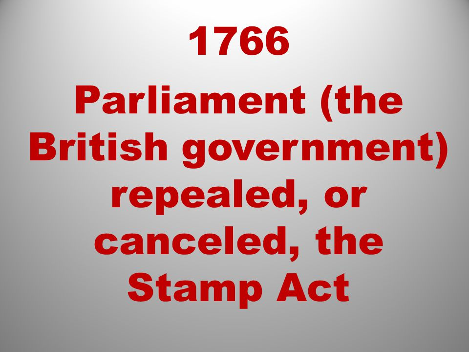 1766 Parliament (the British government) repealed, or canceled, the Stamp Act