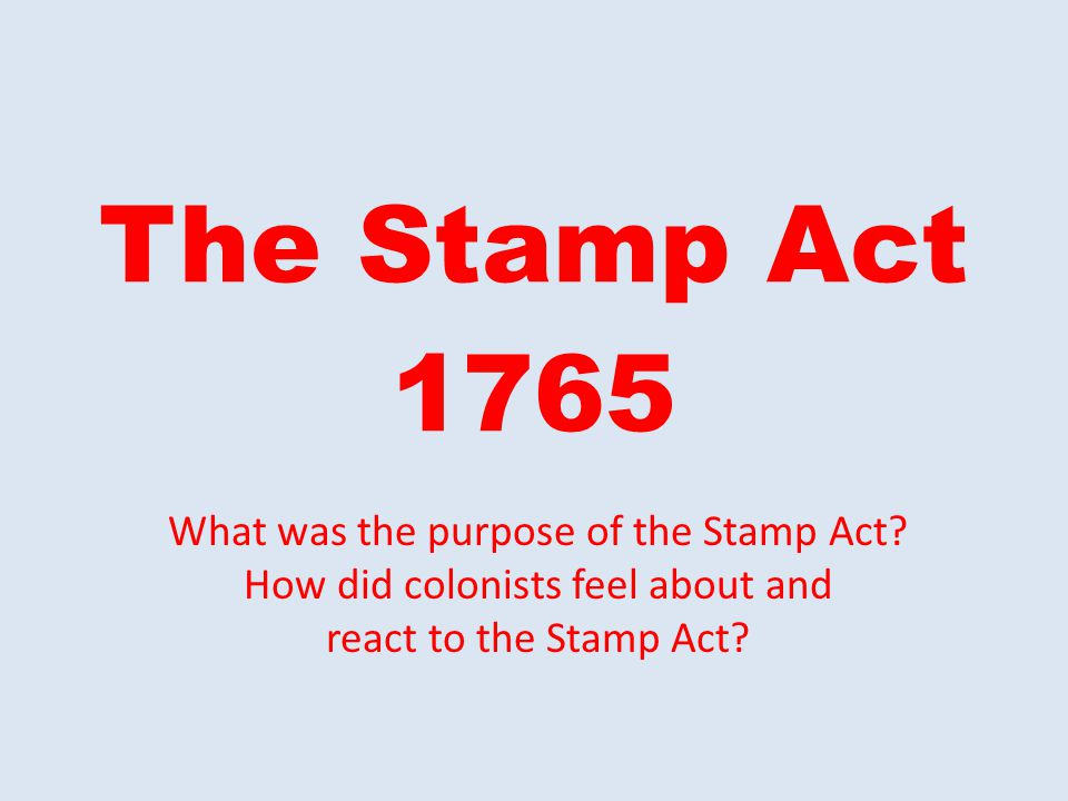 The Stamp Act 1765 What was the purpose of the Stamp Act