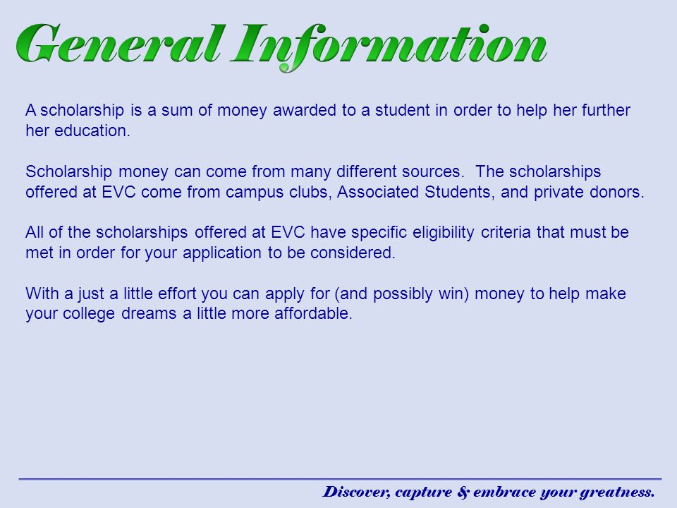 General Information A scholarship is a sum of money awarded to a student in order to help her further her education.