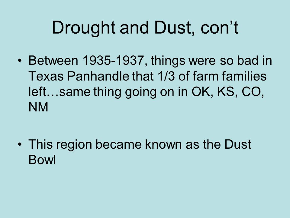 Drought and Dust, con't Between 1935-1937, things were so bad in Texas Panhandle that 1/3 of farm families left…same thing going on in OK, KS, CO, NM.