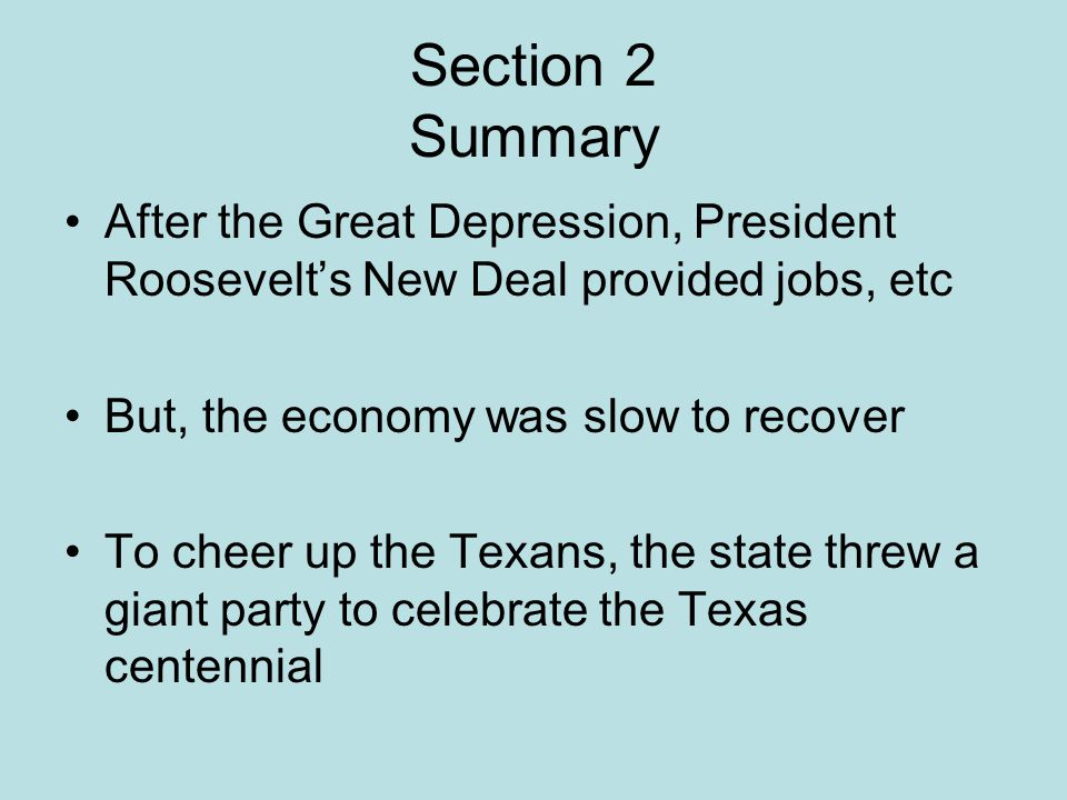 Section 2 Summary After the Great Depression, President Roosevelt's New Deal provided jobs, etc. But, the economy was slow to recover.