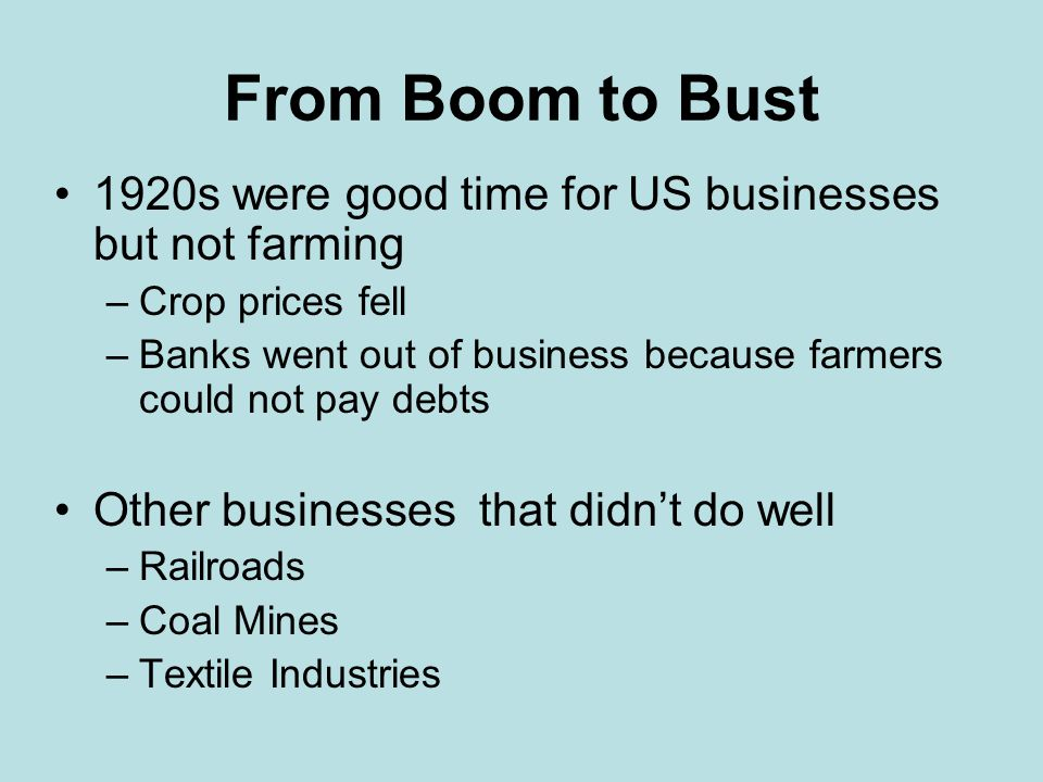 From Boom to Bust 1920s were good time for US businesses but not farming. Crop prices fell.