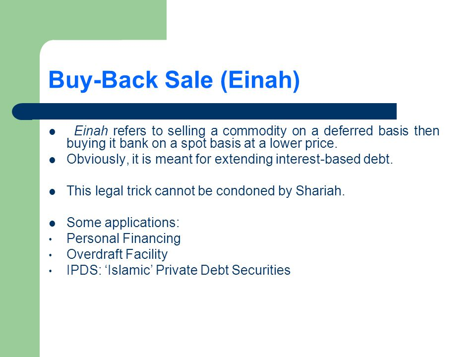 Buy-Back Sale (Einah) Einah refers to selling a commodity on a deferred basis then buying it bank on a spot basis at a lower price.