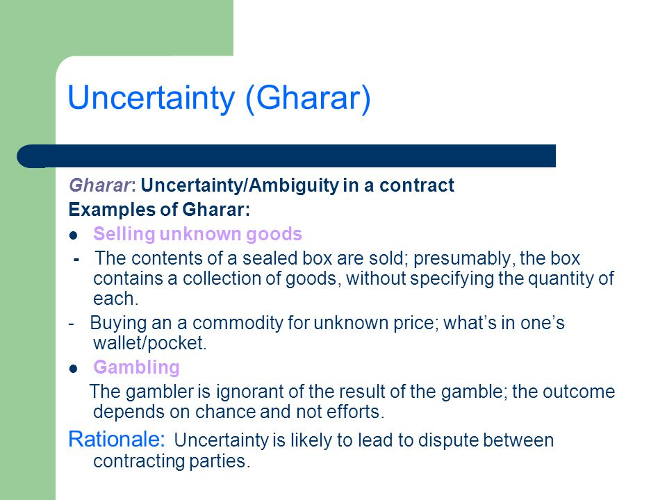Uncertainty (Gharar) Gharar: Uncertainty/Ambiguity in a contract. Examples of Gharar: Selling unknown goods.