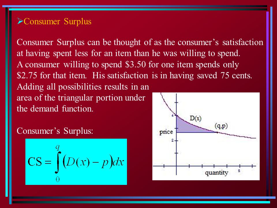 Consumer Surplus Consumer Surplus can be thought of as the consumer's satisfaction. at having spent less for an item than he was willing to spend.
