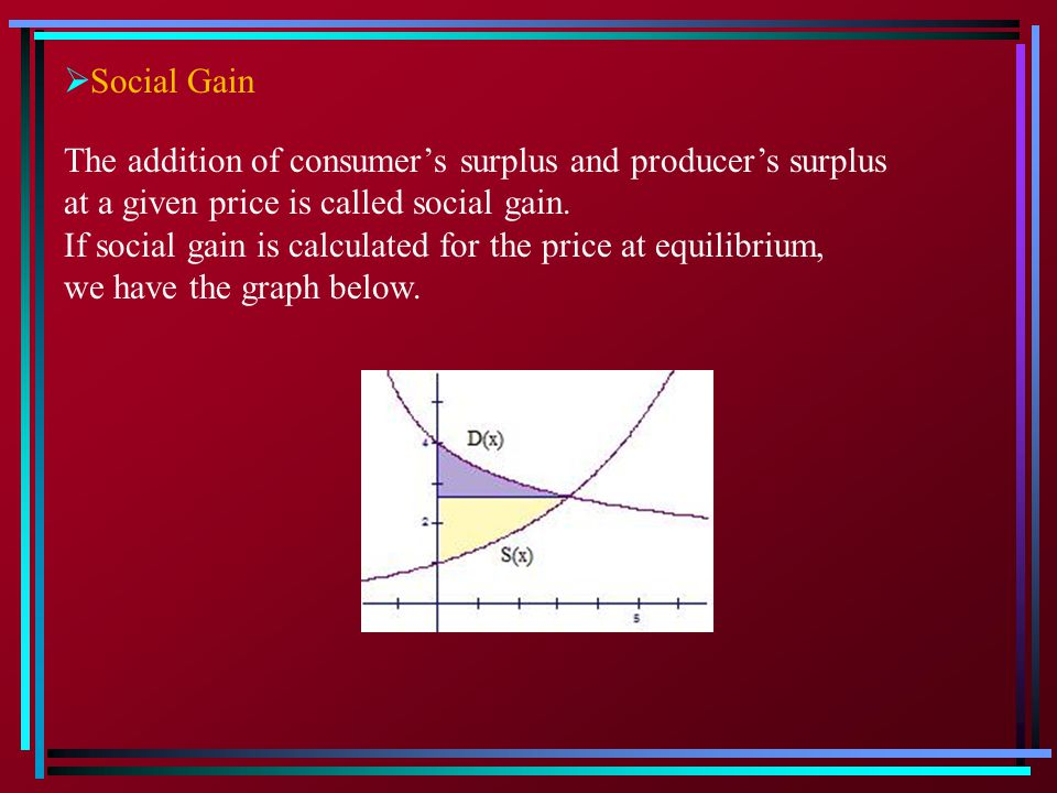 Social Gain The addition of consumer's surplus and producer's surplus. at a given price is called social gain.