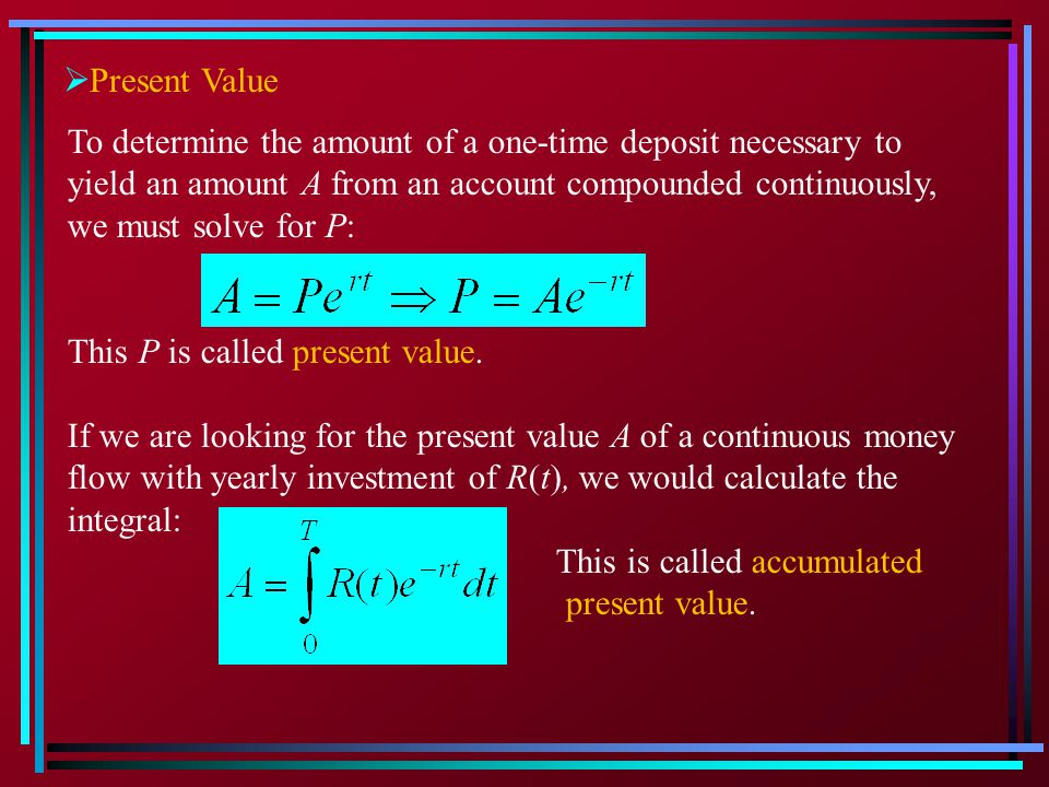 Present Value To determine the amount of a one-time deposit necessary to. yield an amount A from an account compounded continuously,