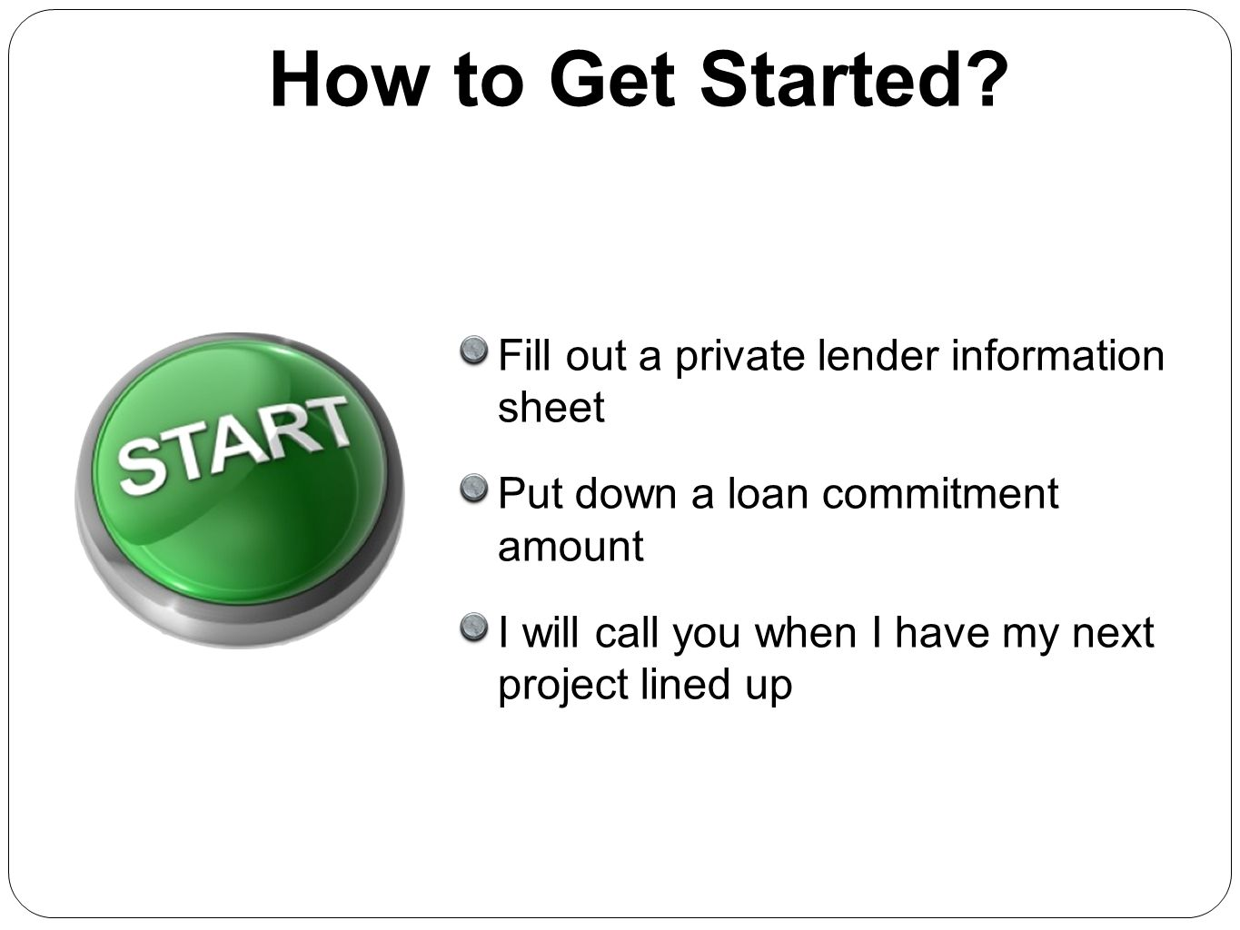 How to Get Started Fill out a private lender information sheet