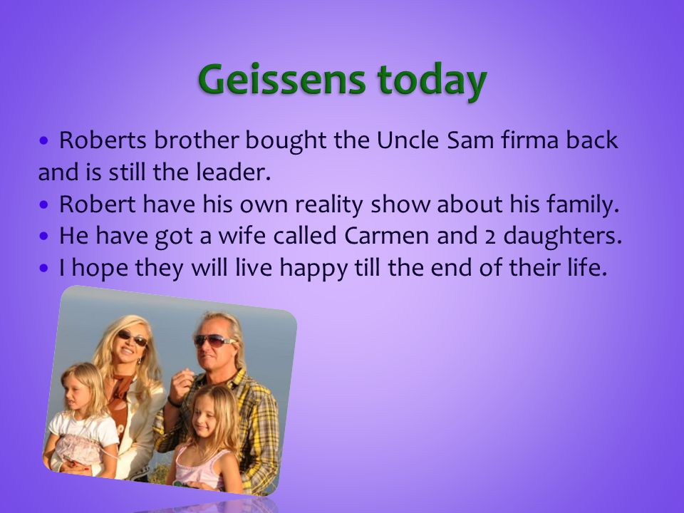 Geissens today Roberts brother bought the Uncle Sam firma back and is still the leader. Robert have his own reality show about his family.