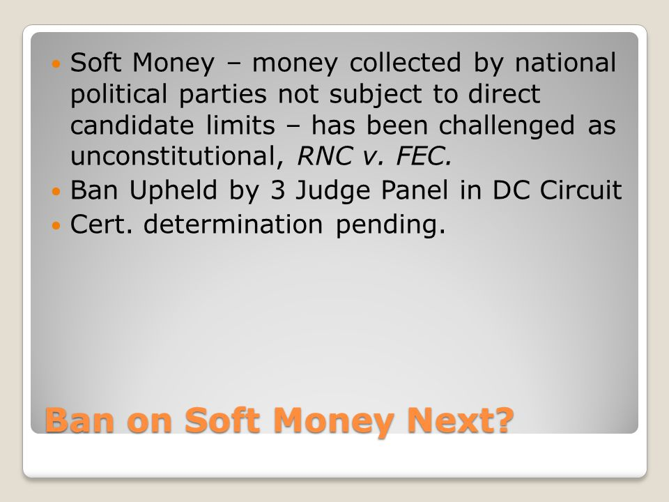 Soft Money – money collected by national political parties not subject to direct candidate limits – has been challenged as unconstitutional, RNC v. FEC.
