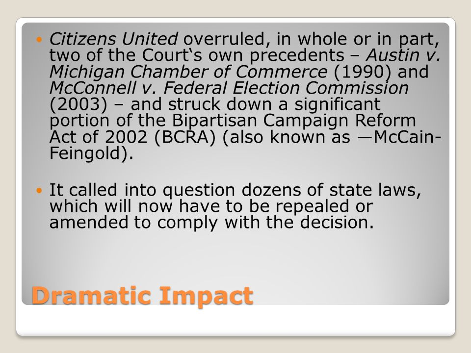 Citizens United overruled, in whole or in part, two of the Court's own precedents – Austin v. Michigan Chamber of Commerce (1990) and McConnell v. Federal Election Commission (2003) – and struck down a significant portion of the Bipartisan Campaign Reform Act of 2002 (BCRA) (also known as ―McCain- Feingold).