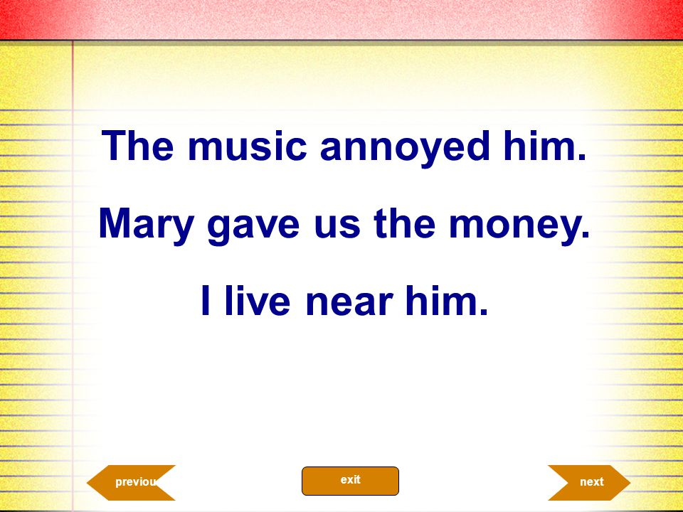 The music annoyed him. Mary gave us the money. I live near him.