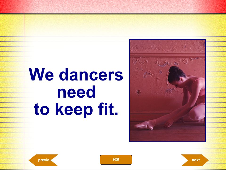 We dancers need to keep fit.