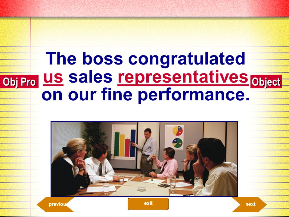 The boss congratulated us sales representatives on our fine performance.