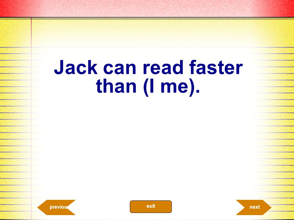Jack can read faster than (I me).
