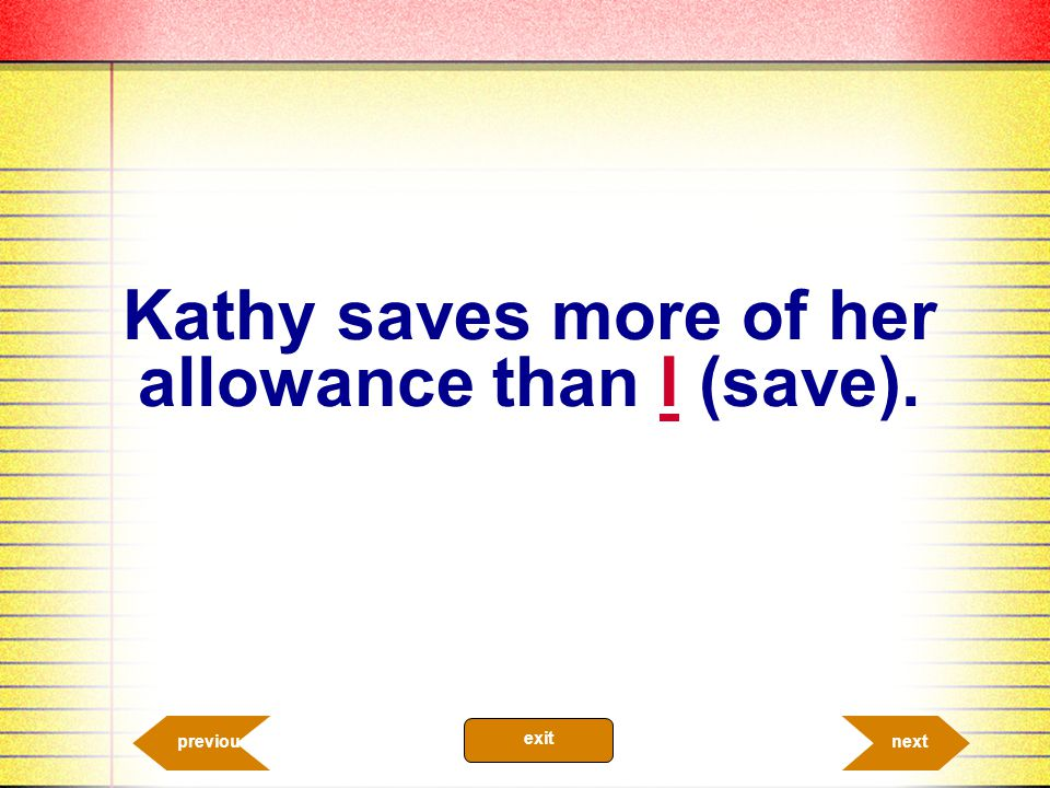 Kathy saves more of her allowance than I (save).
