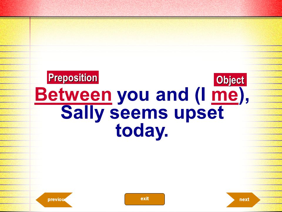Between you and (I me), Sally seems upset today.