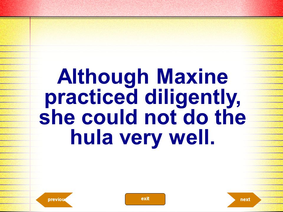 Although Maxine practiced diligently, she could not do the hula very well.