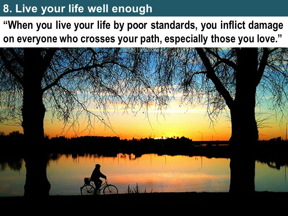 8. Live your life well enough