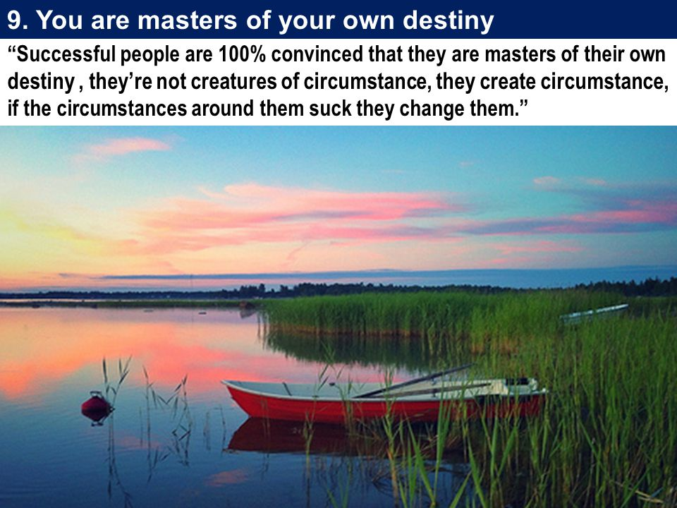 9. You are masters of your own destiny
