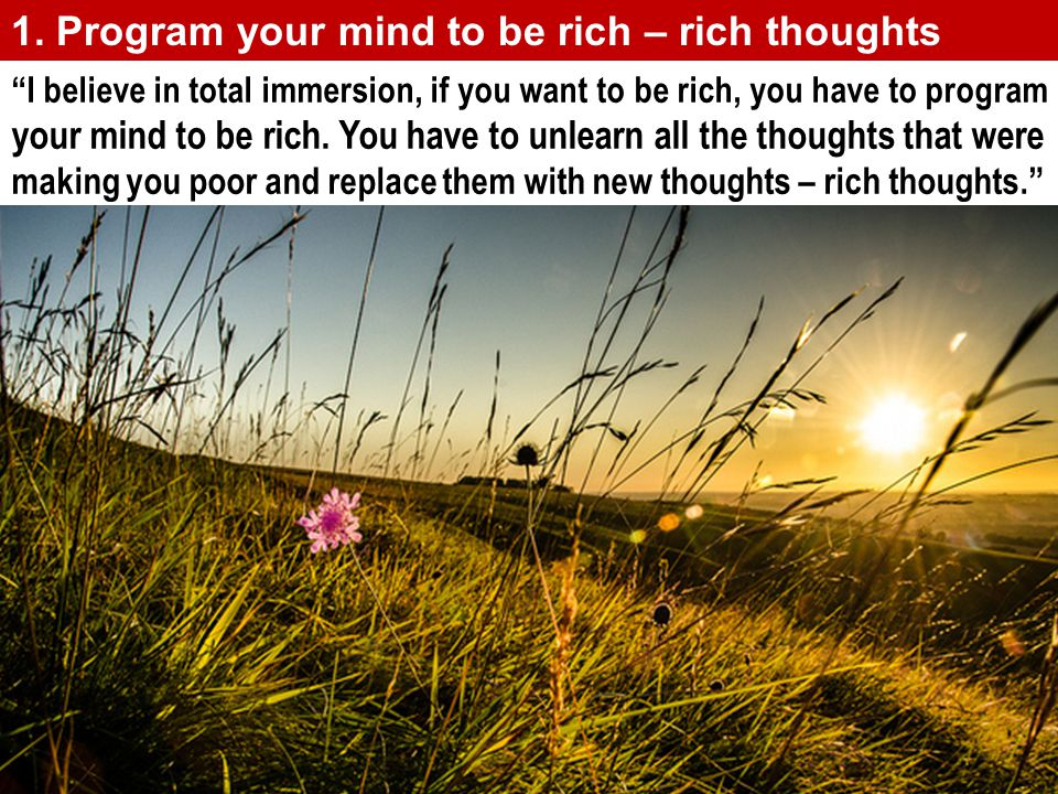 1. Program your mind to be rich – rich thoughts