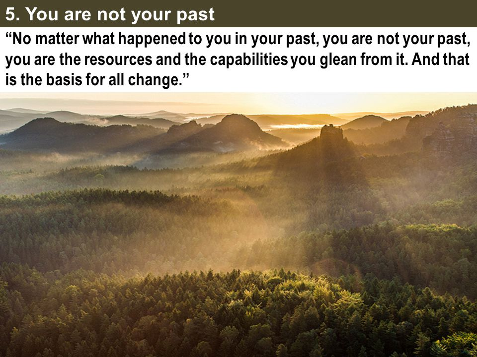 5. You are not your past No matter what happened to you in your past, you are not your past,