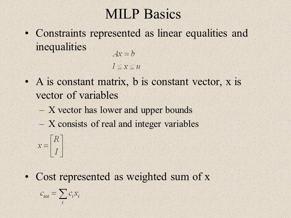 MILP Basics Constraints represented as linear equalities and inequalities. A is constant matrix, b is constant vector, x is vector of variables.