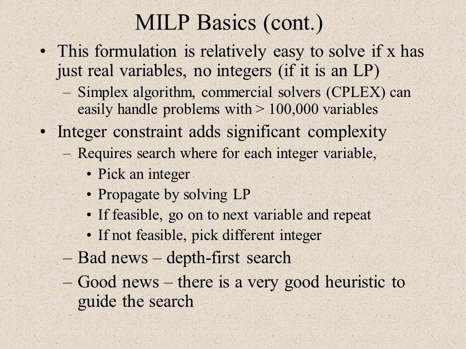 MILP Basics (cont.) This formulation is relatively easy to solve if x has just real variables, no integers (if it is an LP)