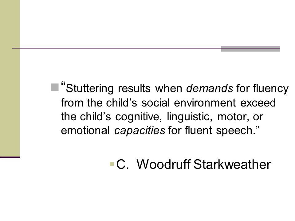Stuttering results when demands for fluency from the child's social environment exceed the child's cognitive, linguistic, motor, or emotional capacities for fluent speech.