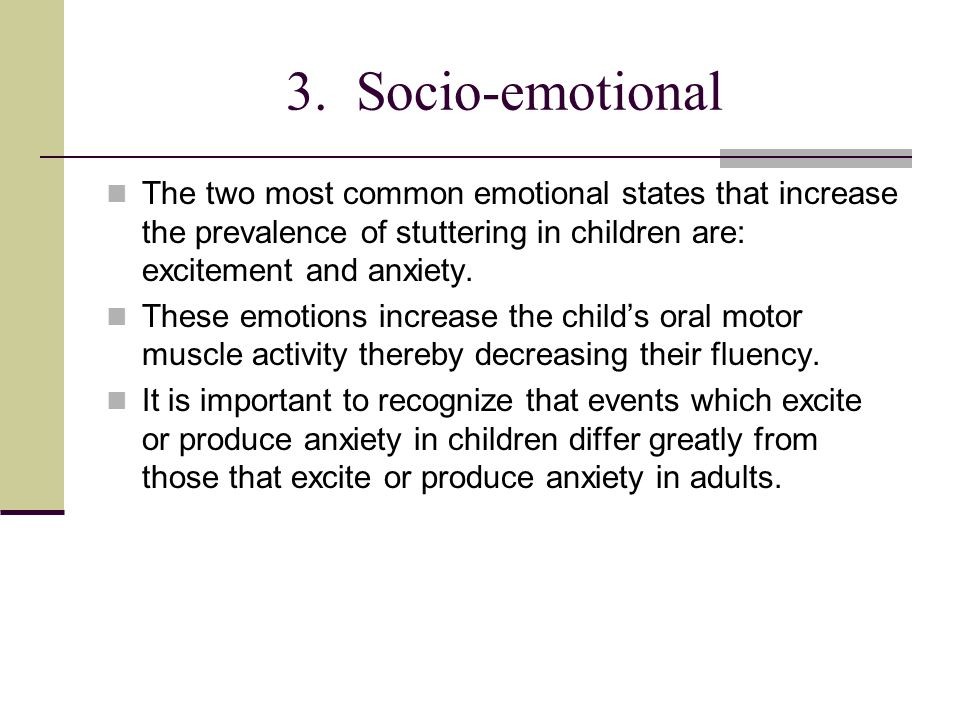 3. Socio-emotional The two most common emotional states that increase the prevalence of stuttering in children are: excitement and anxiety.