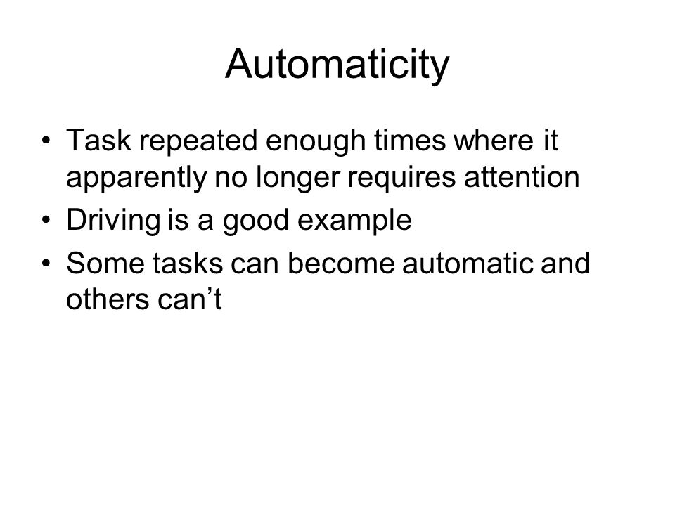 Automaticity Task repeated enough times where it apparently no longer requires attention. Driving is a good example.