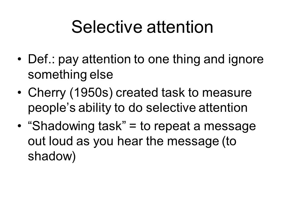 Selective attention Def.: pay attention to one thing and ignore something else.
