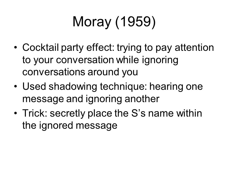 Moray (1959) Cocktail party effect: trying to pay attention to your conversation while ignoring conversations around you.