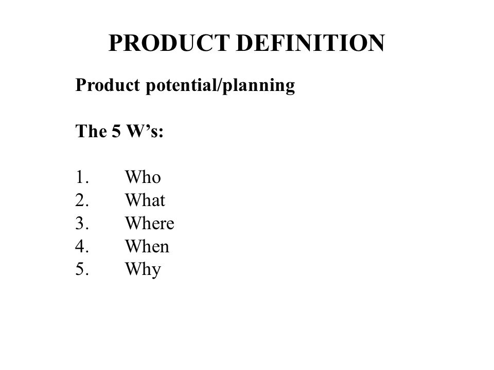 PRODUCT DEFINITION Product potential/planning The 5 W's: Who What