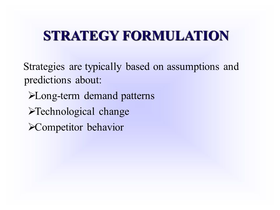 STRATEGY FORMULATION Strategies are typically based on assumptions and predictions about: Long-term demand patterns.