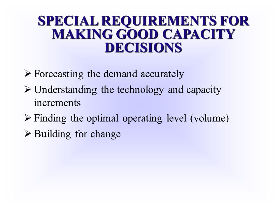 SPECIAL REQUIREMENTS FOR MAKING GOOD CAPACITY DECISIONS