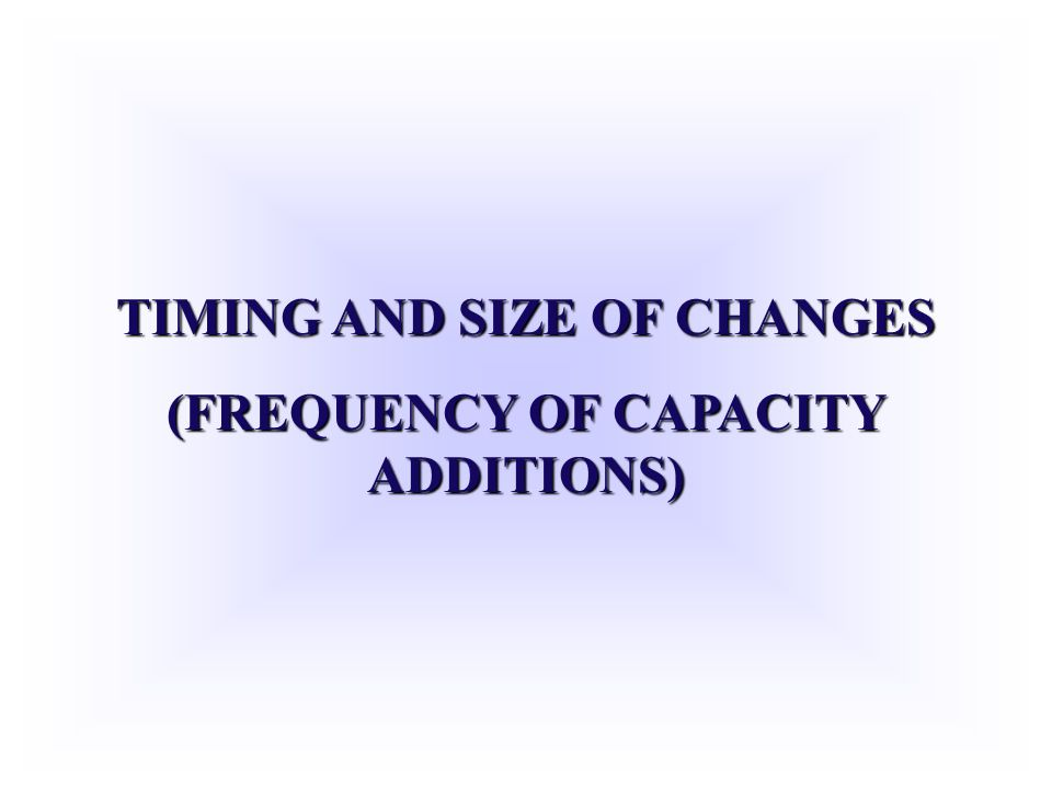 TIMING AND SIZE OF CHANGES (FREQUENCY OF CAPACITY ADDITIONS)