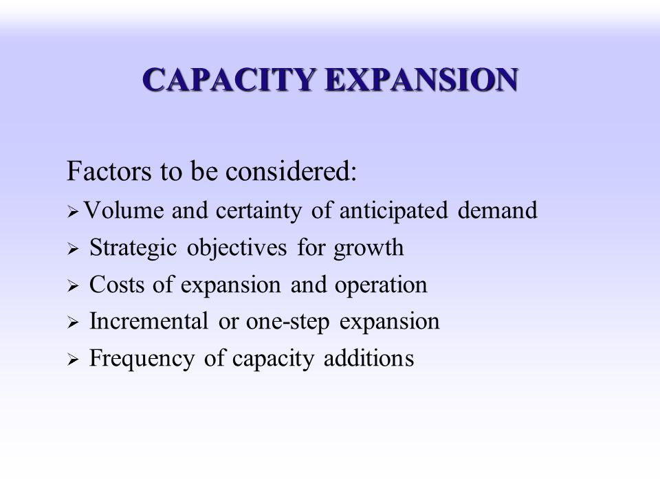 CAPACITY EXPANSION Factors to be considered: