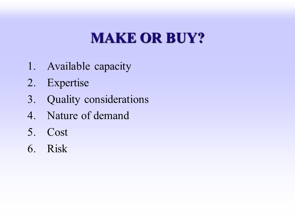 MAKE OR BUY Available capacity Expertise Quality considerations