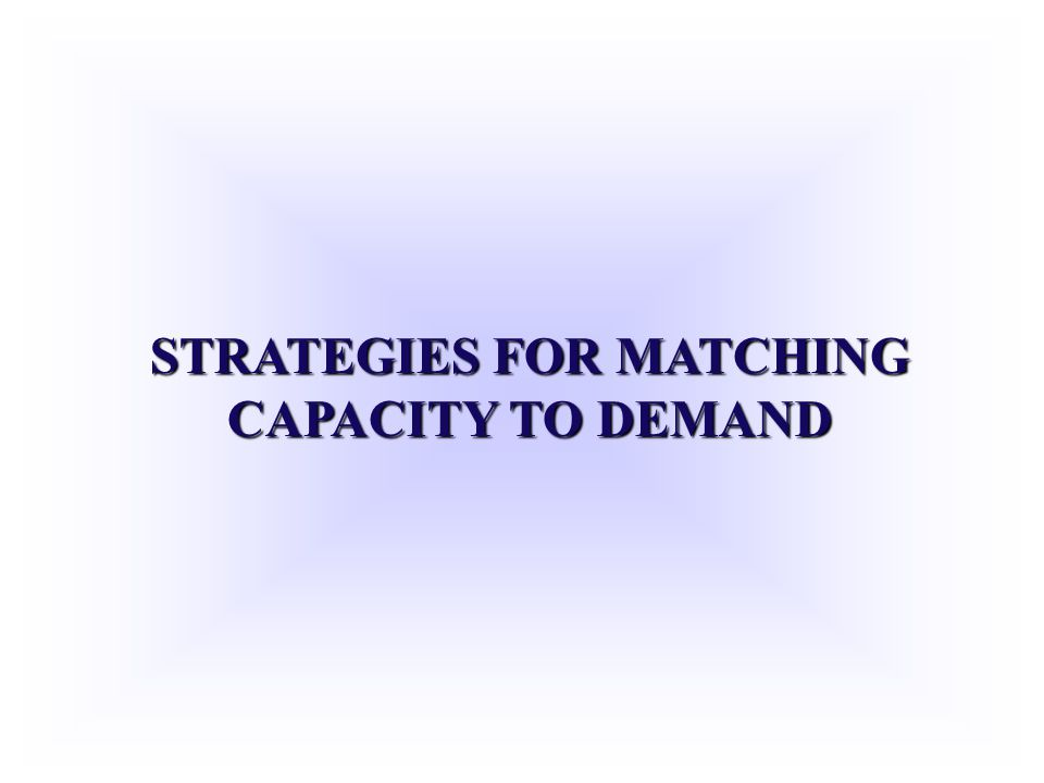 STRATEGIES FOR MATCHING CAPACITY TO DEMAND