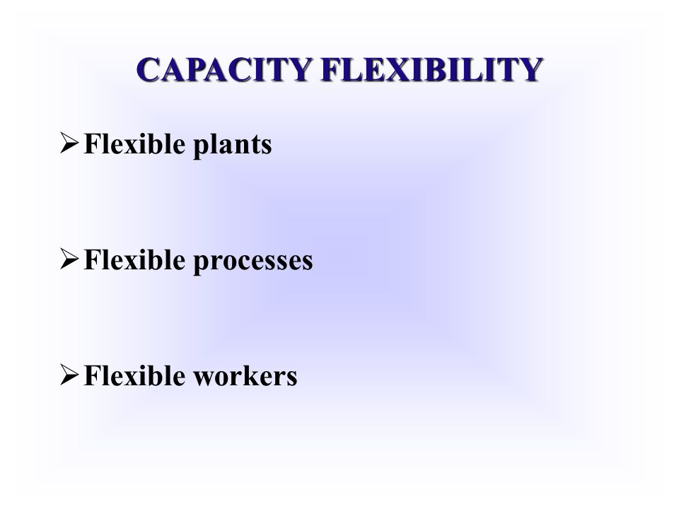 CAPACITY FLEXIBILITY Flexible plants Flexible processes