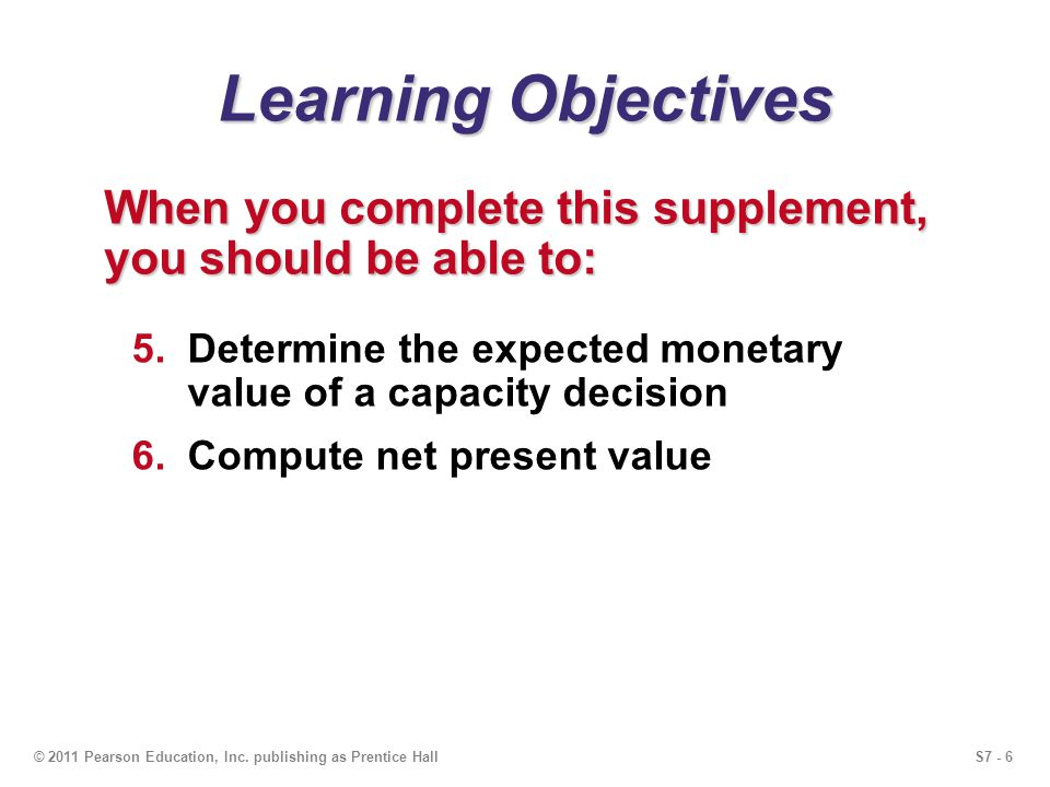 Learning Objectives When you complete this supplement, you should be able to: Determine the expected monetary value of a capacity decision.