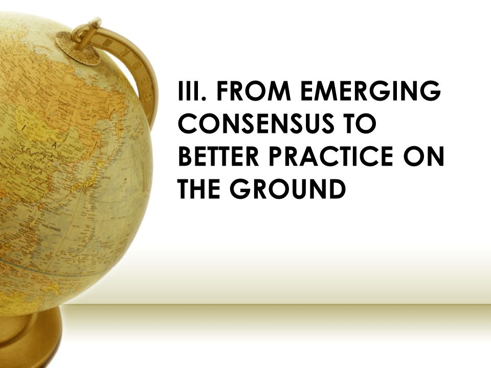 III. FROM EMERGING CONSENSUS TO BETTER PRACTICE ON THE GROUND