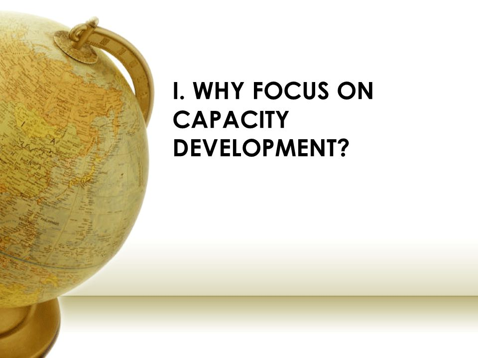 I. WHY FOCUS ON CAPACITY DEVELOPMENT