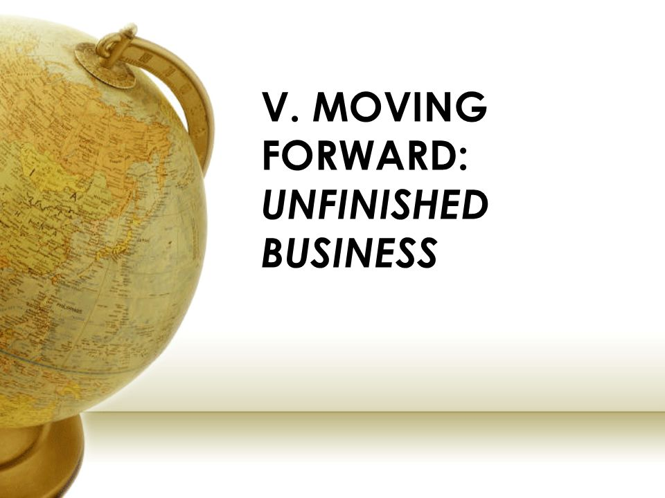 V. MOVING FORWARD: UNFINISHED BUSINESS