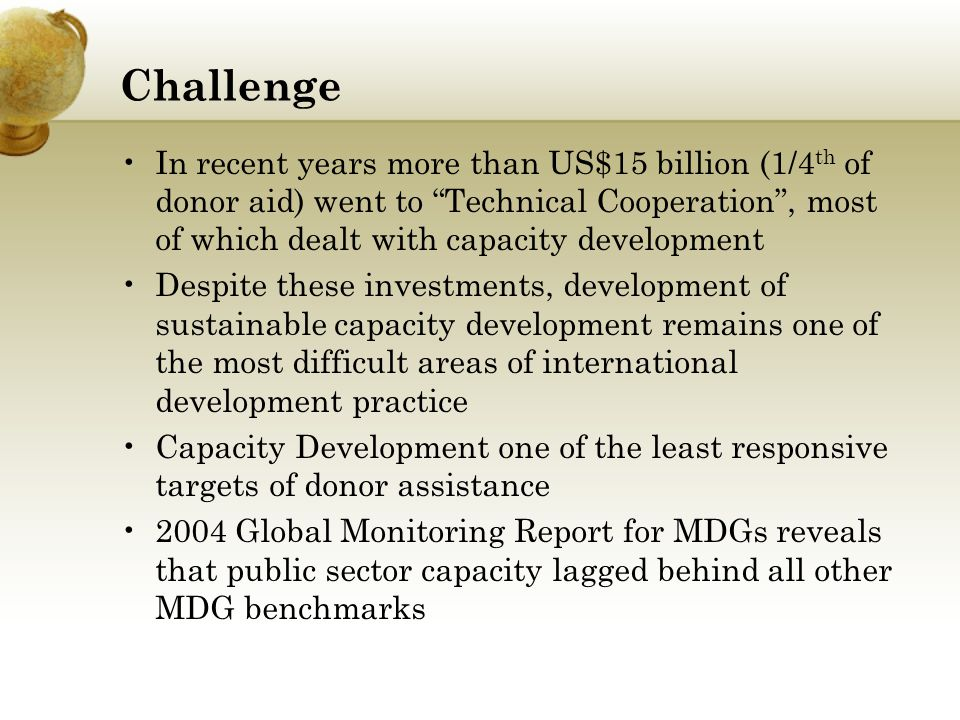 Challenge In recent years more than US$15 billion (1/4th of donor aid) went to Technical Cooperation , most of which dealt with capacity development.