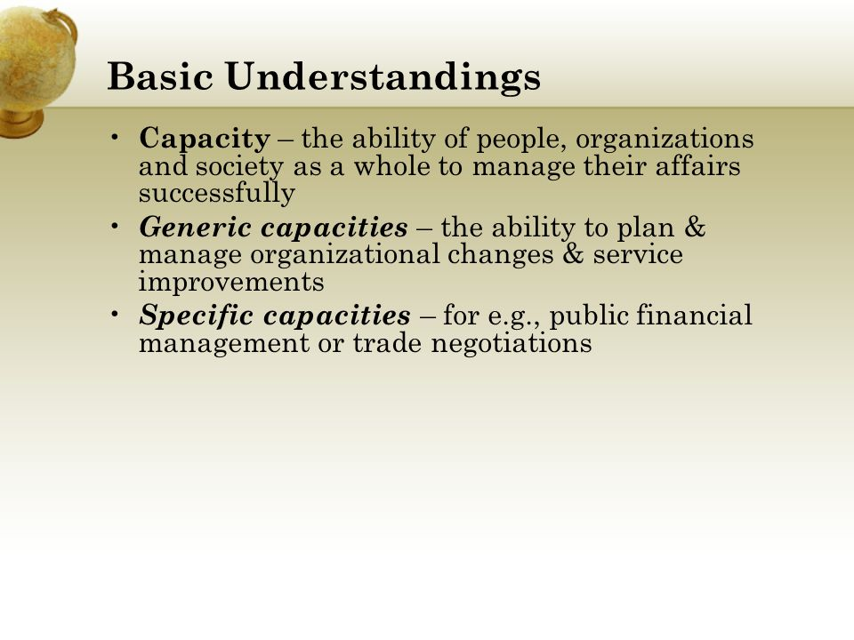 Basic Understandings Capacity – the ability of people, organizations and society as a whole to manage their affairs successfully.