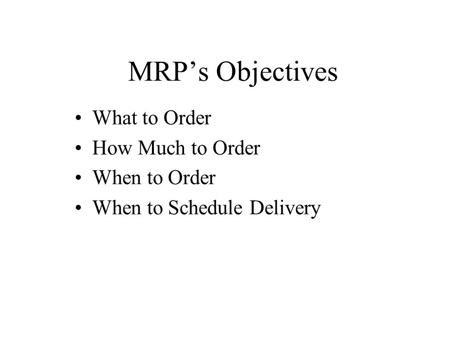 MRP's Objectives What to Order How Much to Order When to Order