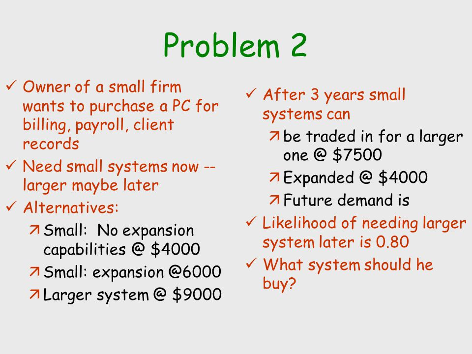 Problem 2 Owner of a small firm wants to purchase a PC for billing, payroll, client records. Need small systems now -- larger maybe later.